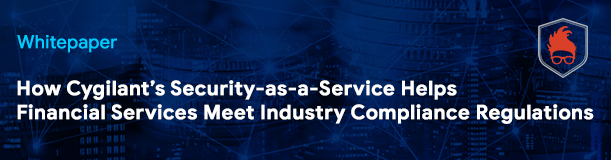 Cygilants Security-as-a-Service Helps Financial Services Meet Industry Compliance Regulations